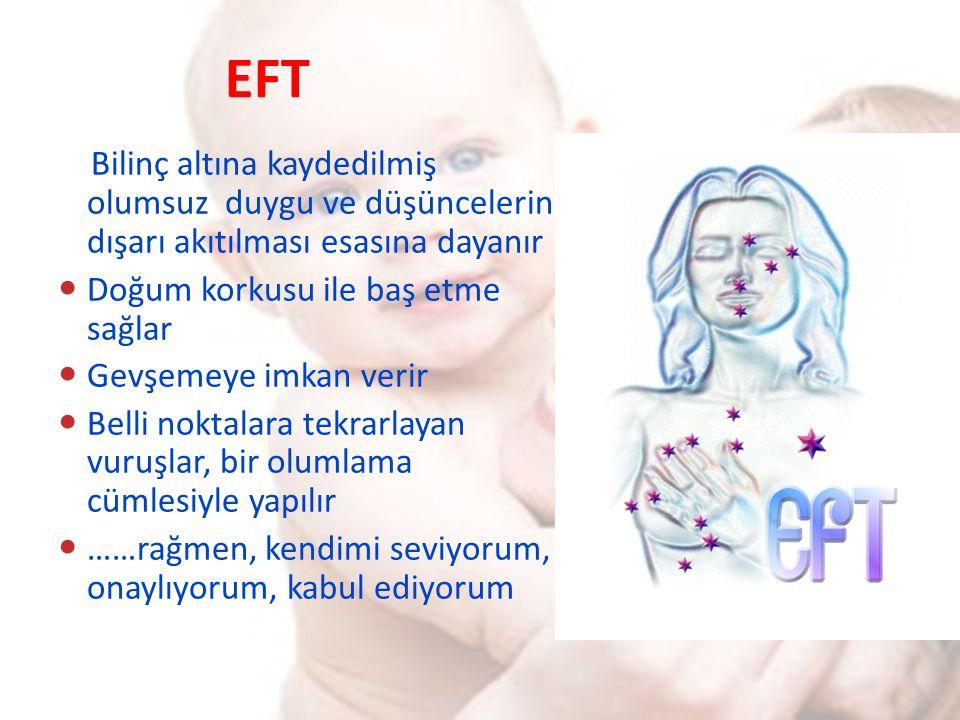EFT Bilinç altına kaydedilmiş olumsuz duygu ve düşüncelerin dışarı akıtılması esasına dayanır Doğum korkusu ile baş etme sağlar Gevşemeye imkan verir