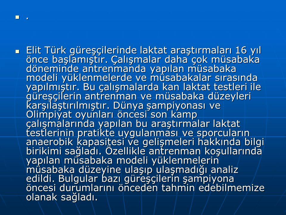 . Elit Türk güreşçilerinde laktat araştırmaları 16 yıl önce başlamıştır. Çalışmalar daha çok müsabaka döneminde antrenmanda yapılan müsabaka modeli yü