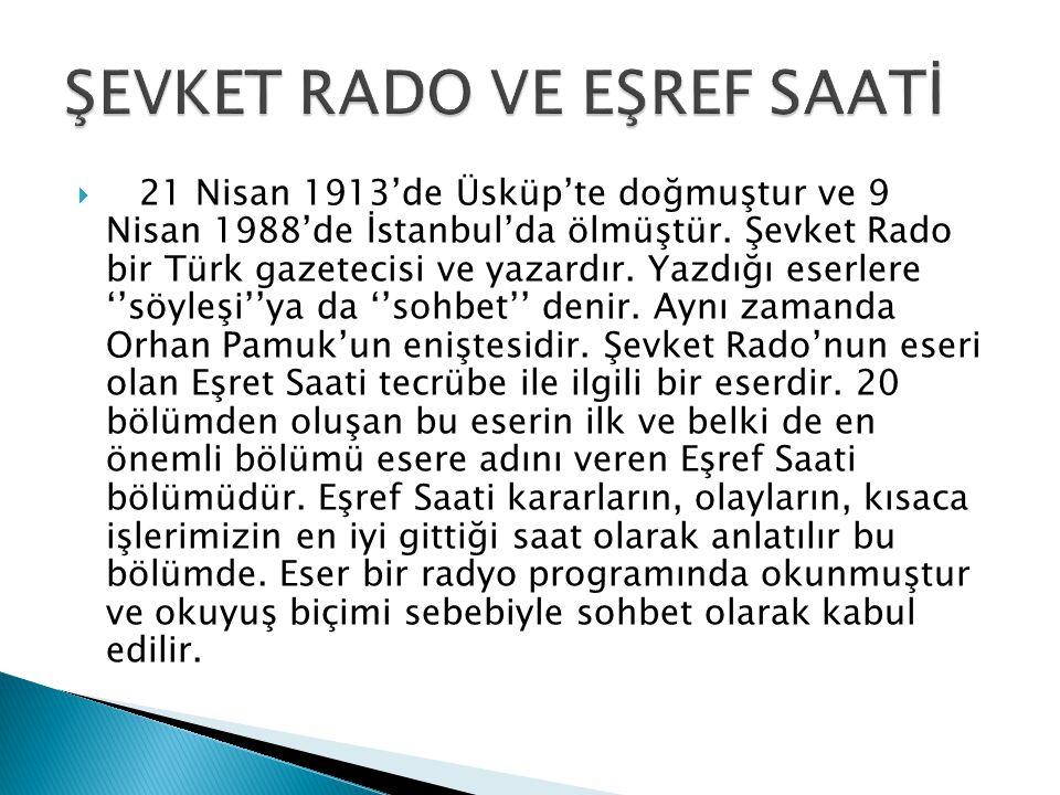  21 Nisan 1913'de Üsküp'te doğmuştur ve 9 Nisan 1988'de İstanbul'da ölmüştür. Şevket Rado bir Türk gazetecisi ve yazardır. Yazdığı eserlere ''söyleşi
