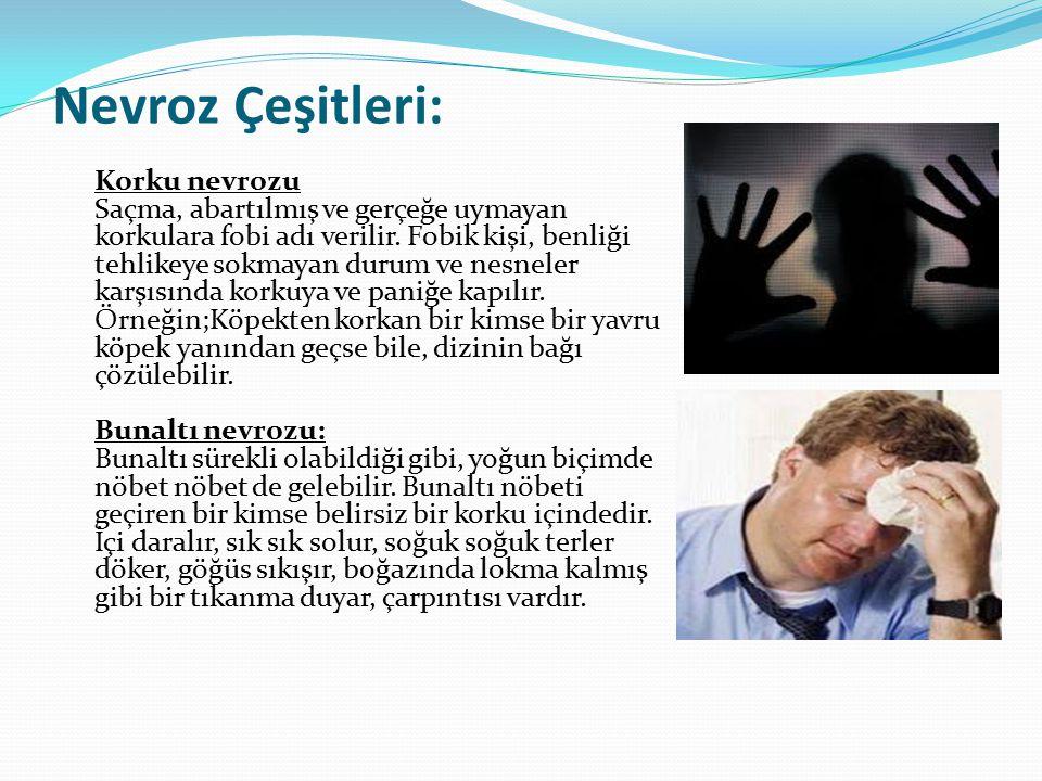 Nevroz Çeşitleri: Korku nevrozu Saçma, abartılmış ve gerçeğe uymayan korkulara fobi adı verilir. Fobik kişi, benliği tehlikeye sokmayan durum ve nesne