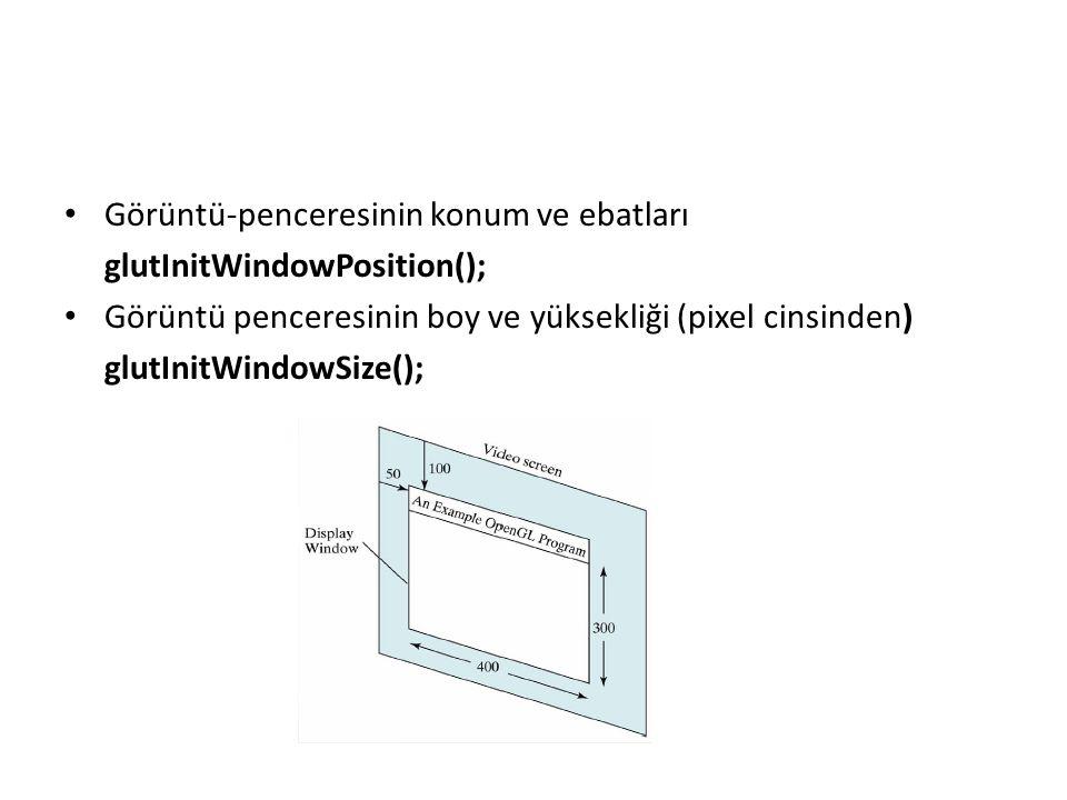 Görüntü-penceresinin konum ve ebatları glutInitWindowPosition(); Görüntü penceresinin boy ve yüksekliği (pixel cinsinden) glutInitWindowSize();