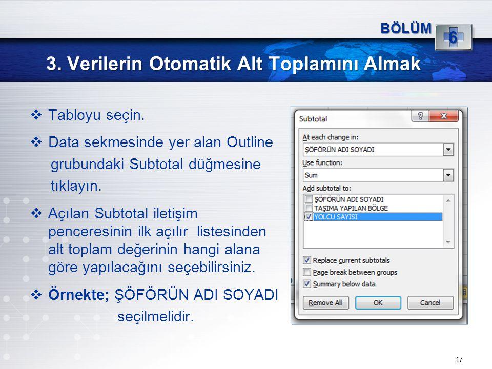 3. Verilerin Otomatik Alt Toplamını Almak 17 BÖLÜM 6  Tabloyu seçin.  Data sekmesinde yer alan Outline grubundaki Subtotal düğmesine tıklayın.  Açı