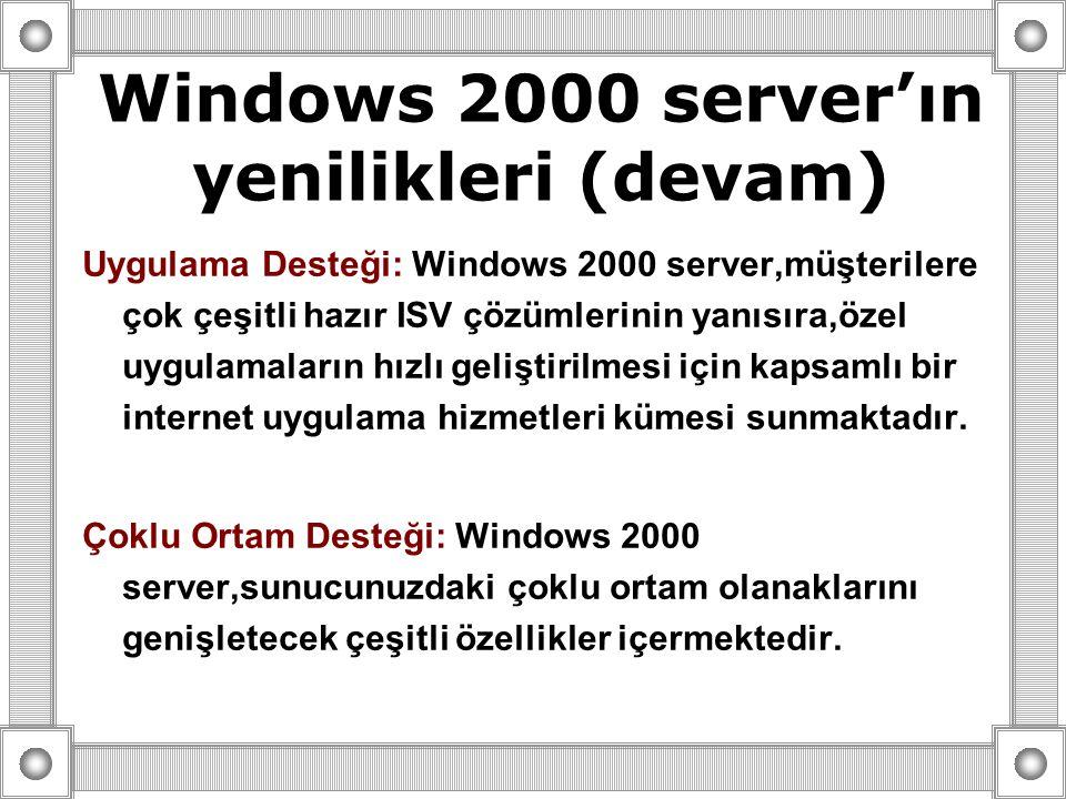 Uygulama Desteği: Windows 2000 server,müşterilere çok çeşitli hazır ISV çözümlerinin yanısıra,özel uygulamaların hızlı geliştirilmesi için kapsamlı bir internet uygulama hizmetleri kümesi sunmaktadır.