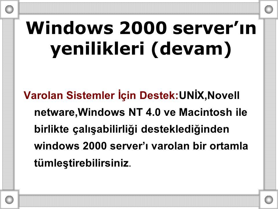 Varolan Sistemler İçin Destek:UNİX,Novell netware,Windows NT 4.0 ve Macintosh ile birlikte çalışabilirliği desteklediğinden windows 2000 server'ı varolan bir ortamla tümleştirebilirsiniz.