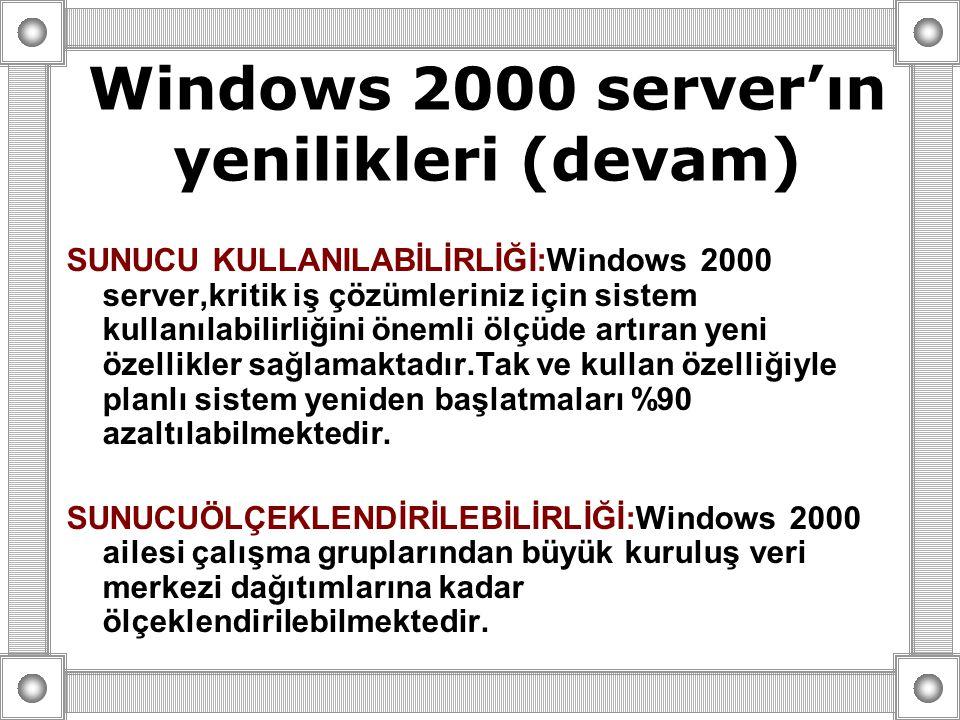 SUNUCU KULLANILABİLİRLİĞİ:Windows 2000 server,kritik iş çözümleriniz için sistem kullanılabilirliğini önemli ölçüde artıran yeni özellikler sağlamaktadır.Tak ve kullan özelliğiyle planlı sistem yeniden başlatmaları %90 azaltılabilmektedir.