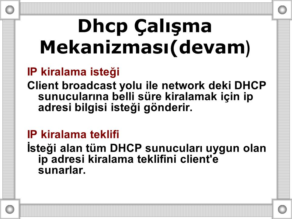 IP kiralama isteği Client broadcast yolu ile network deki DHCP sunucularına belli süre kiralamak için ip adresi bilgisi isteği gönderir. IP kiralama t