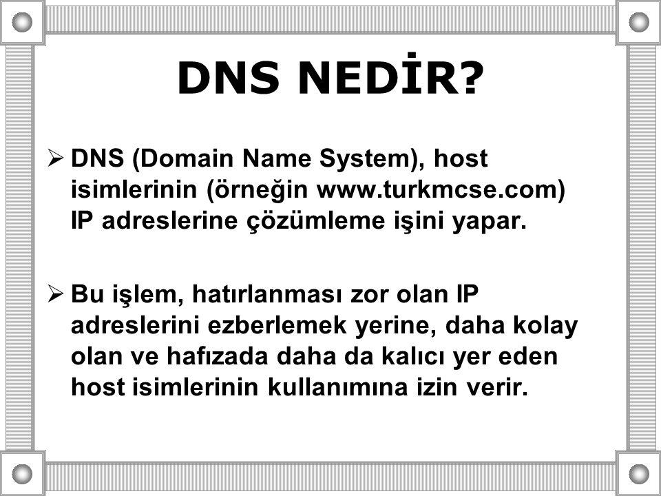 DNS NEDİR?  DNS (Domain Name System), host isimlerinin (örneğin www.turkmcse.com) IP adreslerine çözümleme işini yapar.  Bu işlem, hatırlanması zor