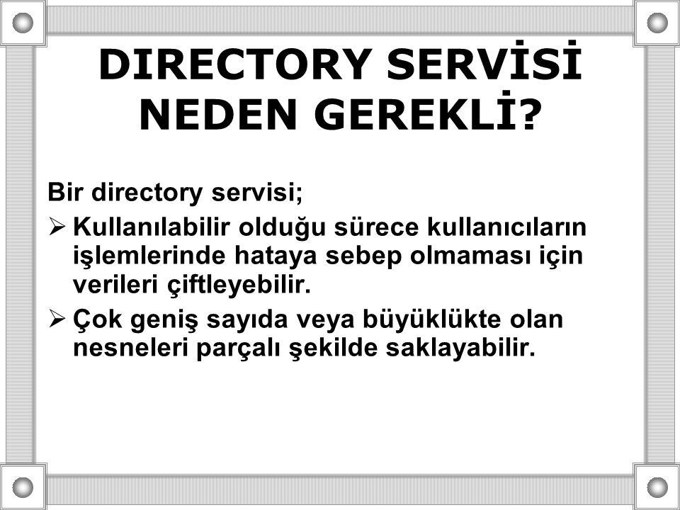 DIRECTORY SERVİSİ NEDEN GEREKLİ? Bir directory servisi;  Kullanılabilir olduğu sürece kullanıcıların işlemlerinde hataya sebep olmaması için verileri