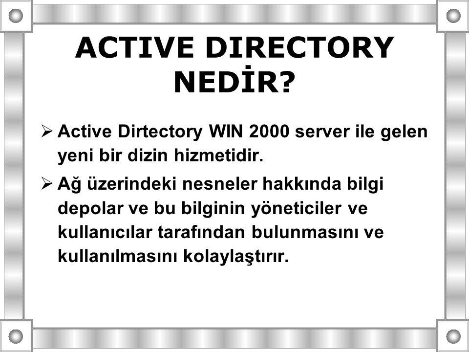 ACTIVE DIRECTORY NEDİR?  Active Dirtectory WIN 2000 server ile gelen yeni bir dizin hizmetidir.  Ağ üzerindeki nesneler hakkında bilgi depolar ve bu