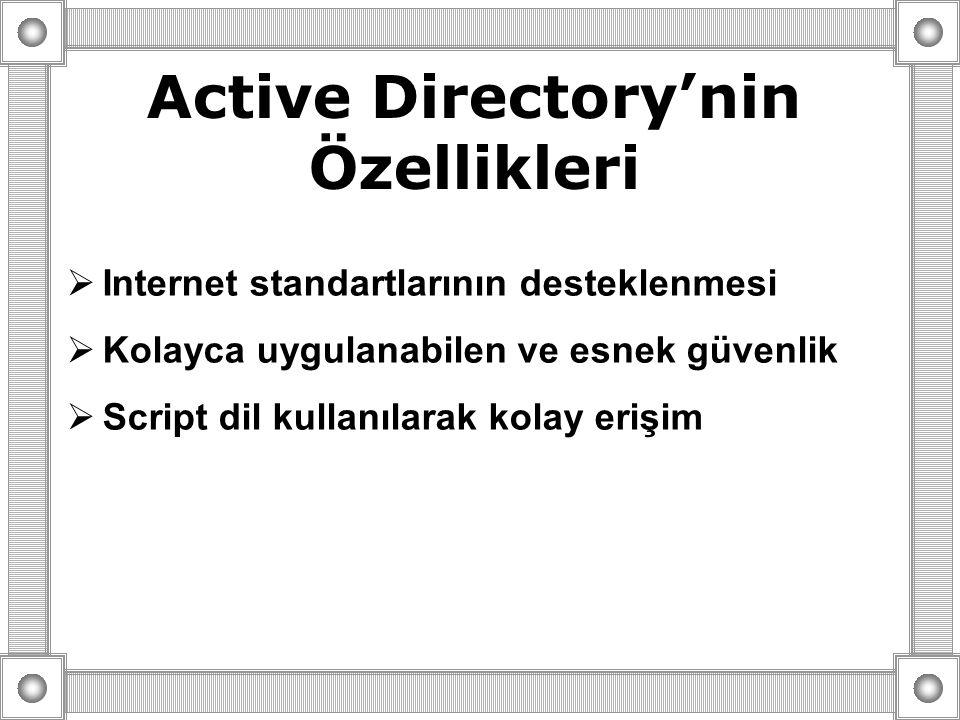 Active Directory'nin Özellikleri  Internet standartlarının desteklenmesi  Kolayca uygulanabilen ve esnek güvenlik  Script dil kullanılarak kolay erişim