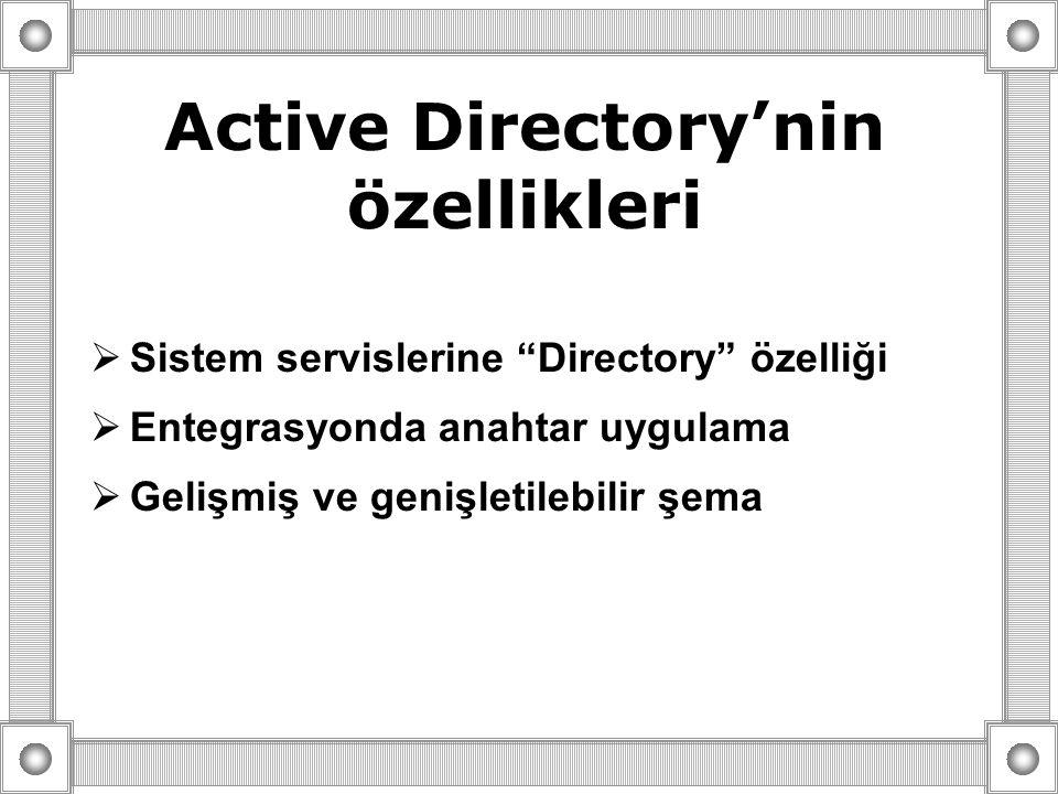 Active Directory'nin özellikleri  Sistem servislerine Directory özelliği  Entegrasyonda anahtar uygulama  Gelişmiş ve genişletilebilir şema