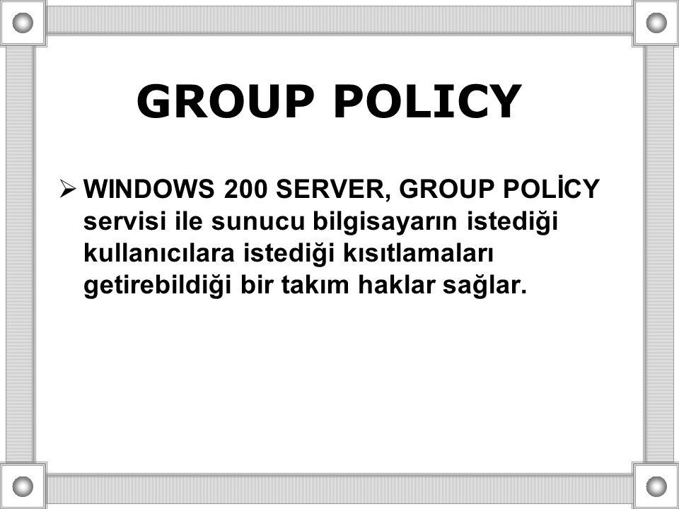 GROUP POLICY  WINDOWS 200 SERVER, GROUP POLİCY servisi ile sunucu bilgisayarın istediği kullanıcılara istediği kısıtlamaları getirebildiği bir takım