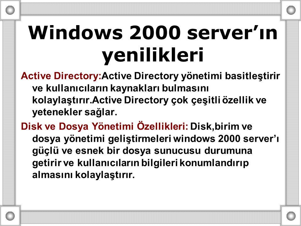 Windows 2000 server'ın yenilikleri Active Directory:Active Directory yönetimi basitleştirir ve kullanıcıların kaynakları bulmasını kolaylaştırır.Active Directory çok çeşitli özellik ve yetenekler sağlar.
