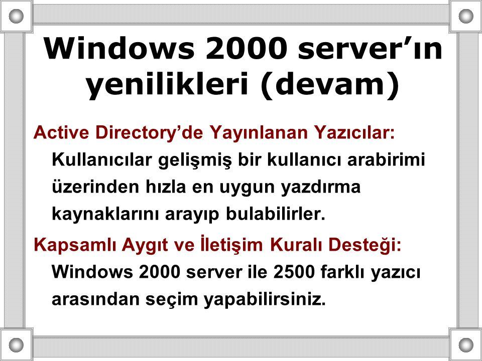 Windows 2000 server'ın yenilikleri (devam) Active Directory'de Yayınlanan Yazıcılar: Kullanıcılar gelişmiş bir kullanıcı arabirimi üzerinden hızla en uygun yazdırma kaynaklarını arayıp bulabilirler.