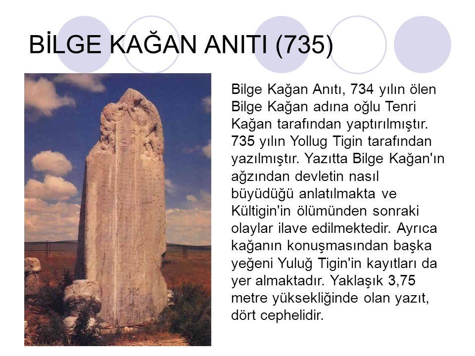 BİLGE KAĞAN ANITI (735) Bilge Kağan Anıtı, 734 yılın ölen Bilge Kağan adına oğlu Tenri Kağan tarafından yaptırılmıştır. 735 yılın Yollug Tigin tarafın