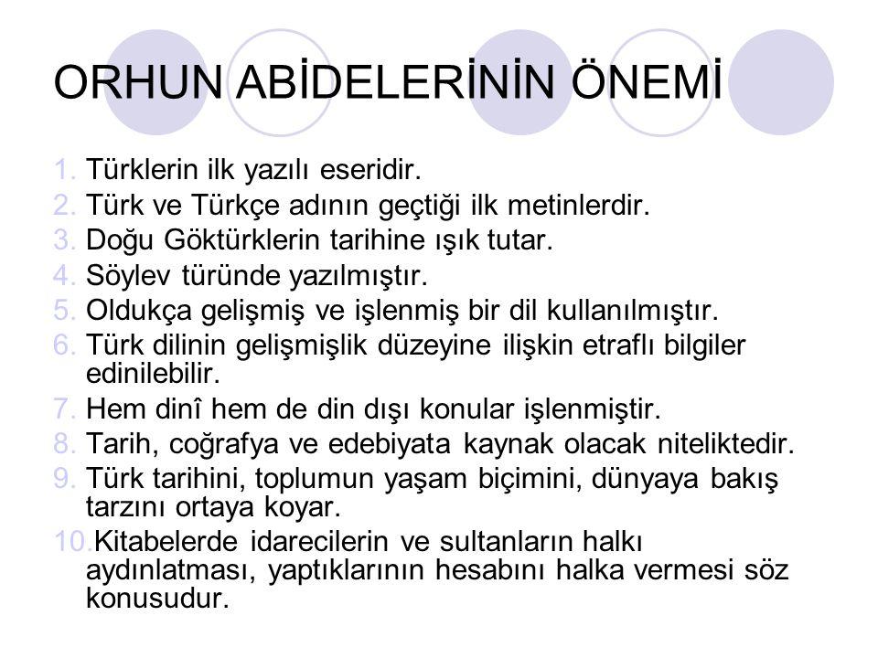 ORHUN ABİDELERİNİN ÖNEMİ 1.Türklerin ilk yazılı eseridir. 2.Türk ve Türkçe adının geçtiği ilk metinlerdir. 3.Doğu Göktürklerin tarihine ışık tutar. 4.