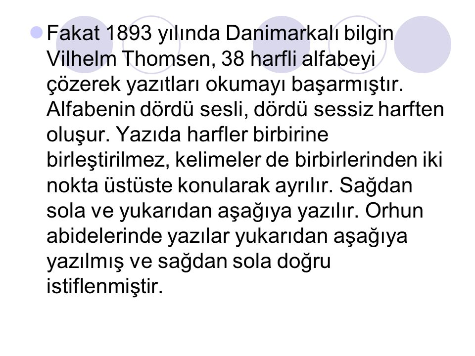 Fakat 1893 yılında Danimarkalı bilgin Vilhelm Thomsen, 38 harfli alfabeyi çözerek yazıtları okumayı başarmıştır. Alfabenin dördü sesli, dördü sessiz h