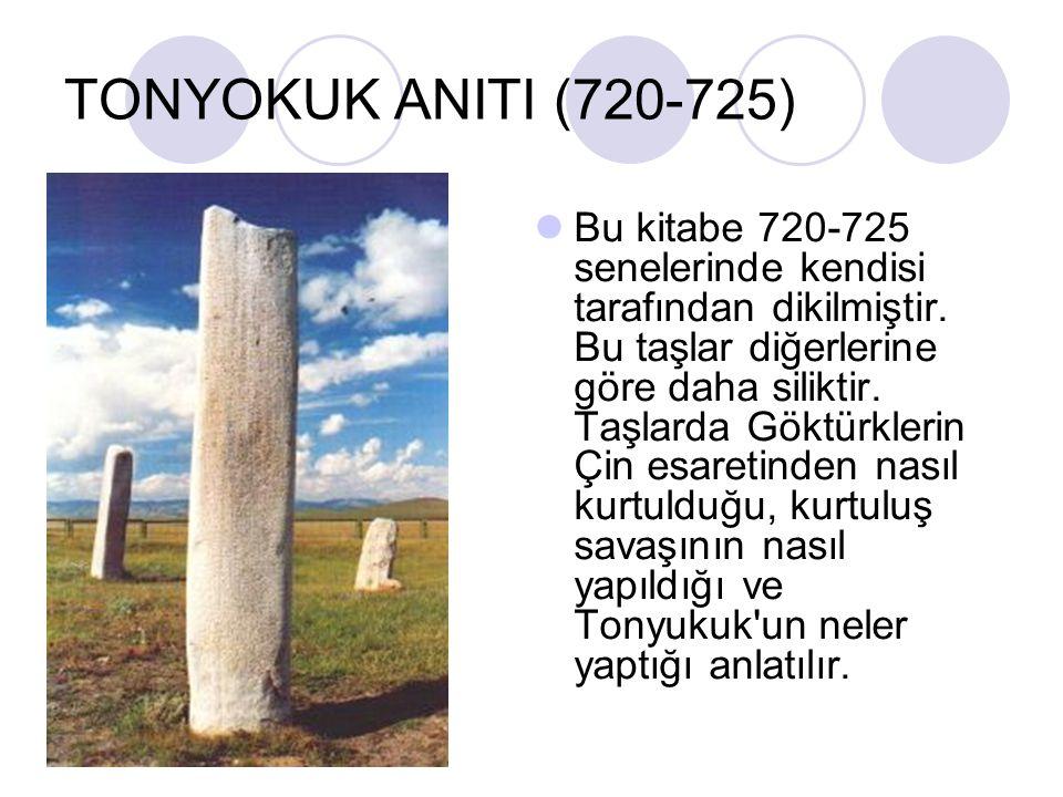 TONYOKUK ANITI (720-725) Bu kitabe 720-725 senelerinde kendisi tarafından dikilmiştir. Bu taşlar diğerlerine göre daha siliktir. Taşlarda Göktürklerin