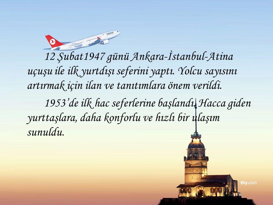 12 Şubat1947 günü Ankara-İstanbul-Atina uçuşu ile ilk yurtdışı seferini yaptı. Yolcu sayısını artırmak için ilan ve tanıtımlara önem verildi. 1953'de