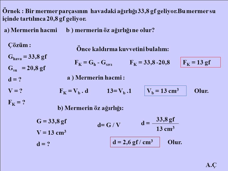 A.Ç Örnek : Bir mermer parçasının havadaki ağırlığı 33,8 gf geliyor.Bu mermer su içinde tartılınca 20,8 gf geliyor. a) Mermerin hacmi b ) mermerin öz