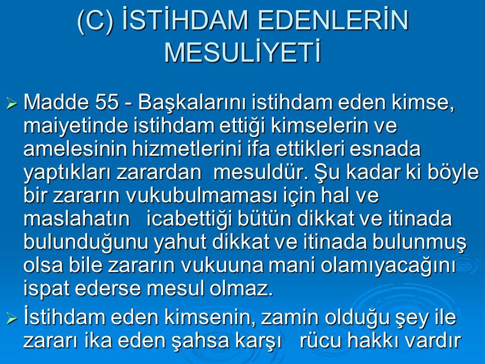 (C) İSTİHDAM EDENLERİN MESULİYETİ  Madde 55 - Başkalarını istihdam eden kimse, maiyetinde istihdam ettiği kimselerin ve amelesinin hizmetlerini ifa e