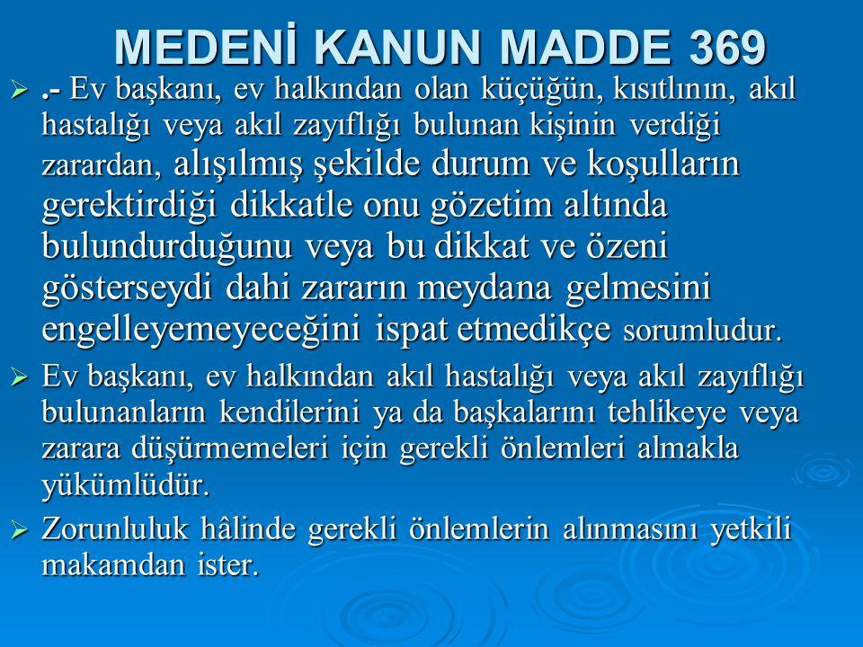 MEDENİ KANUN MADDE 369 .- Ev başkanı, ev halkından olan küçüğün, kısıtlının, akıl hastalığı veya akıl zayıflığı bulunan kişinin verdiği zarardan, alı