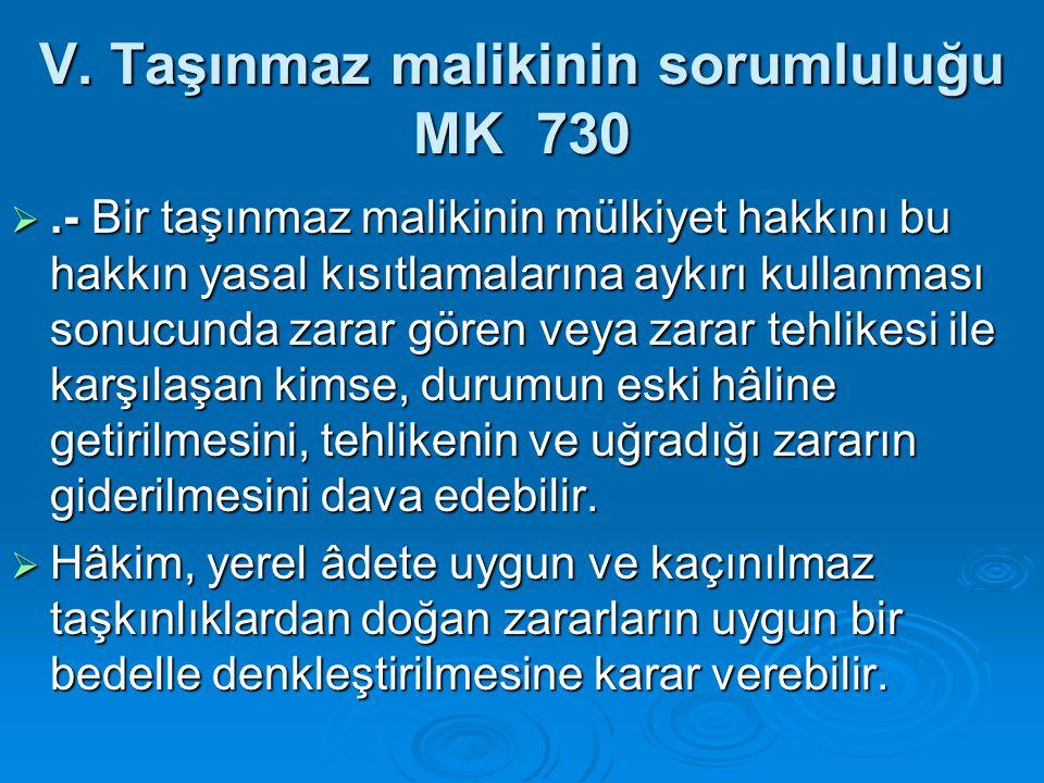 V. Taşınmaz malikinin sorumluluğu MK 730 .- Bir taşınmaz malikinin mülkiyet hakkını bu hakkın yasal kısıtlamalarına aykırı kullanması sonucunda zarar