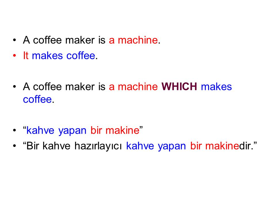 A coffee maker is a machine.It makes coffee. A coffee maker is a machine WHICH makes coffee.
