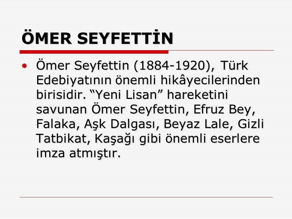 """ÖMER SEYFETTİN Ömer Seyfettin (1884-1920), Türk Edebiyatının önemli hikâyecilerinden birisidir. """"Yeni Lisan"""" hareketini savunan Ömer Seyfettin, Efruz"""