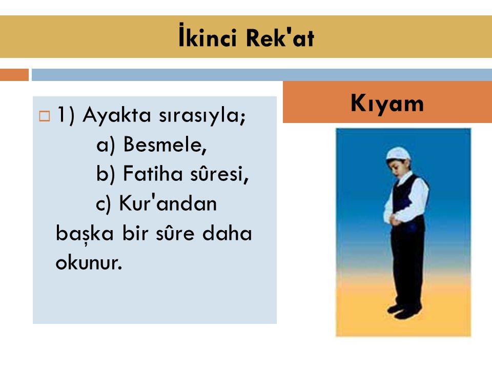  1) Ayakta sırasıyla; a) Besmele, b) Fatiha sûresi, c) Kur andan başka bir sûre daha okunur.