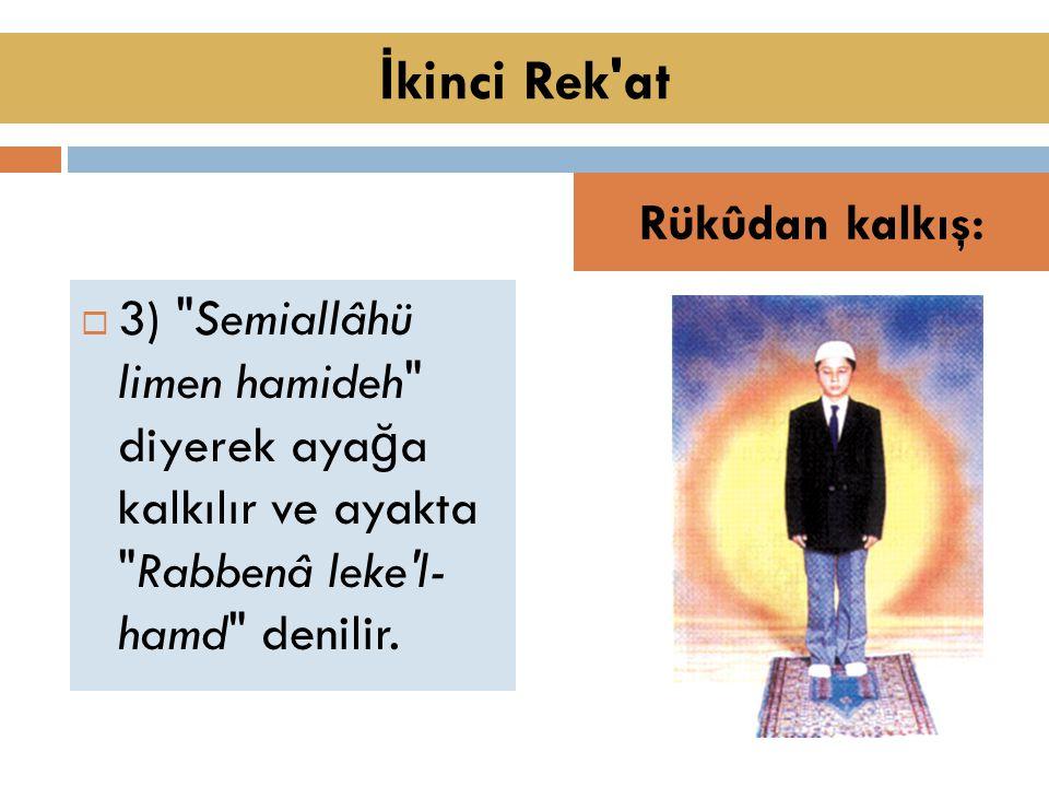 3) Semiallâhü limen hamideh diyerek aya ğ a kalkılır ve ayakta Rabbenâ leke l- hamd denilir.