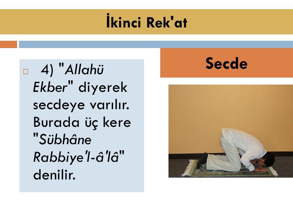  4) Allahü Ekber diyerek secdeye varılır.Burada üç kere Sübhâne Rabbiye l-â lâ denilir.