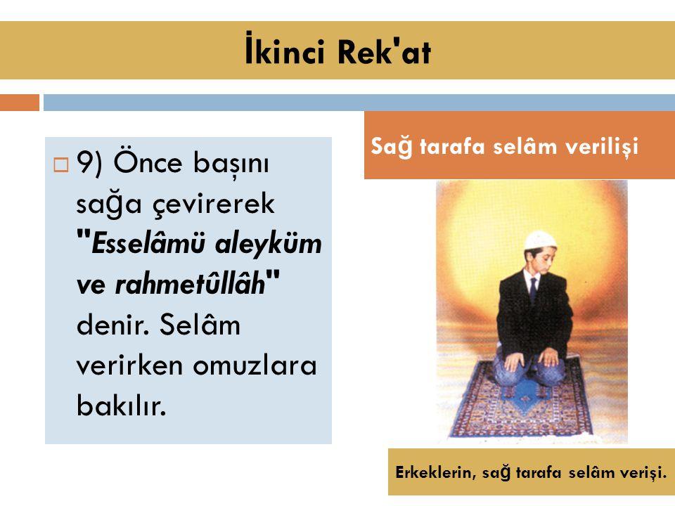  9) Önce başını sa ğ a çevirerek Esselâmü aleyküm ve rahmetûllâh denir.
