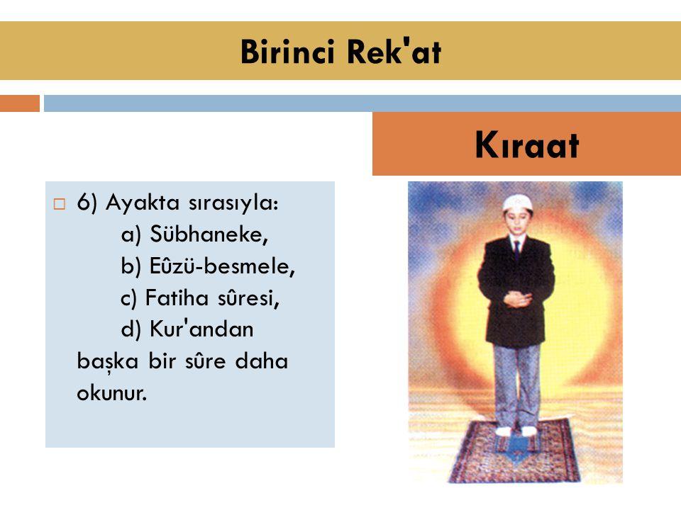  6) Ayakta sırasıyla: a) Sübhaneke, b) Eûzü-besmele, c) Fatiha sûresi, d) Kur andan başka bir sûre daha okunur.