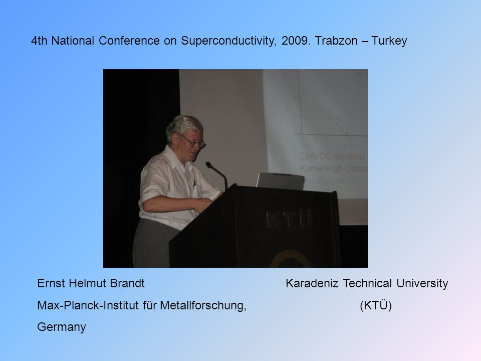 Karadeniz Technical University (KTÜ) 4th National Conference on Superconductivity, 2009. Trabzon – Turkey Ernst Helmut Brandt Max-Planck-Institut für