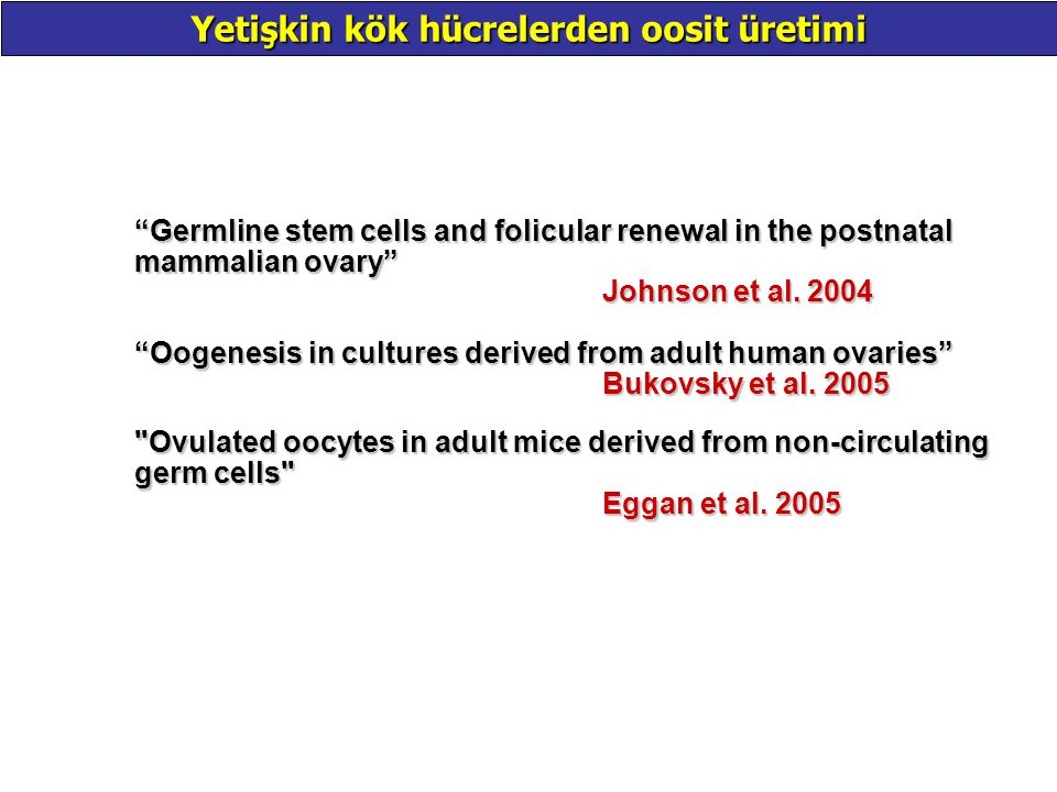 "Yetişkin kök hücrelerden oosit üretimi ""Germline stem cells and folicular renewal in the postnatal mammalian ovary"" Johnson et al. 2004 ""Oogenesis in"