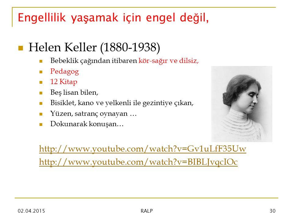 Engellilik ya ş amak için engel de ğ il, Helen Keller (1880-1938) Bebeklik çağından itibaren kör-sağır ve dilsiz, Pedagog 12 Kitap Beş lisan bilen, Bisiklet, kano ve yelkenli ile gezintiye çıkan, Yüzen, satranç oynayan … Dokunarak konuşan… http://www.youtube.com/watch?v=Gv1uLfF35Uw http://www.youtube.com/watch?v=BIBLJvqcIOc 02.04.201530 RALP
