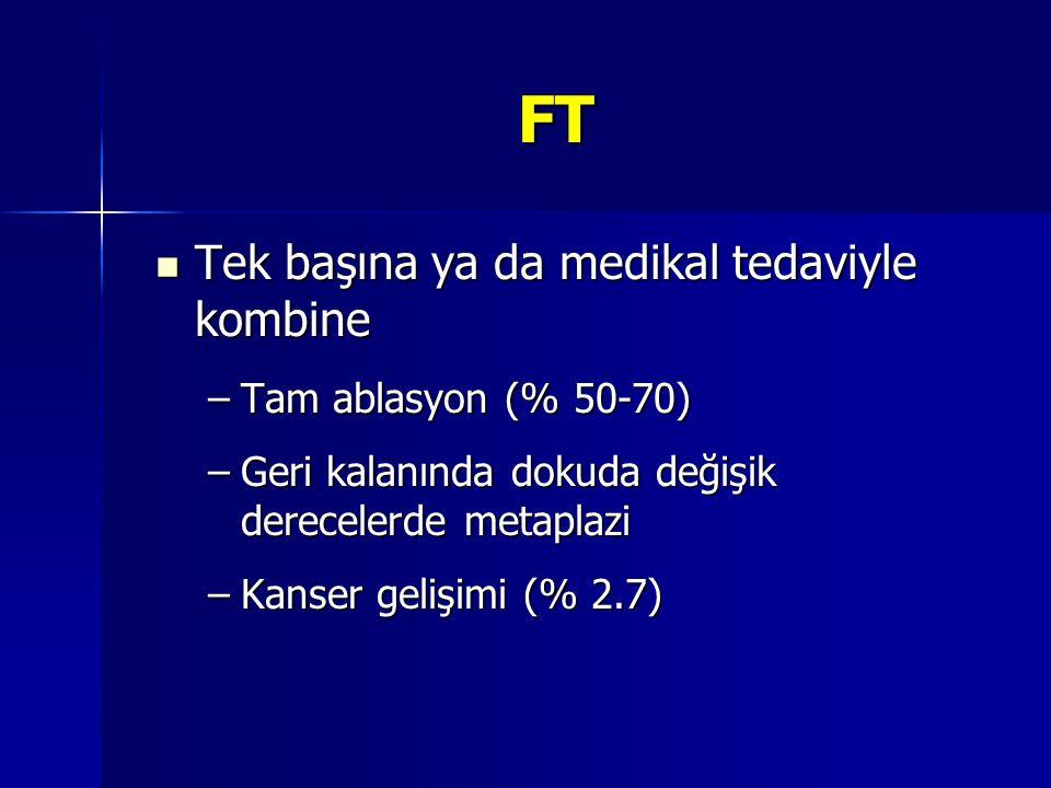 FT Tek başına ya da medikal tedaviyle kombine Tek başına ya da medikal tedaviyle kombine –Tam ablasyon (% 50-70) –Geri kalanında dokuda değişik derece