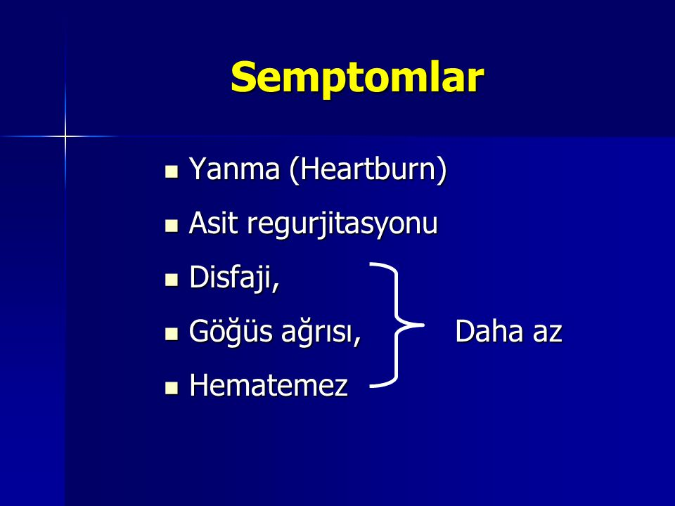 Semptomlar Yanma (Heartburn) Yanma (Heartburn) Asit regurjitasyonu Asit regurjitasyonu Disfaji, Disfaji, Göğüs ağrısı, Daha az Göğüs ağrısı, Daha az H