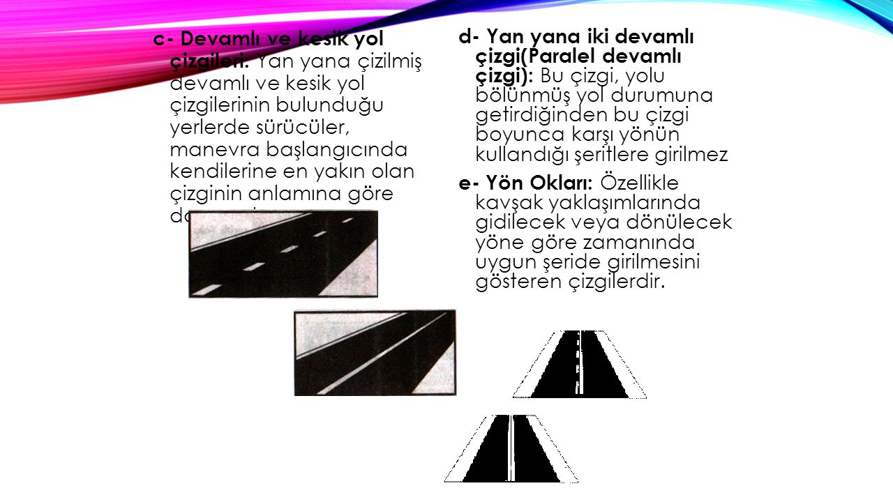 f- Yaya Geçidi Çizgileri: Yayaların karşıdan karşıya güvenle geçmelerini sağlamak amacıyla taşıt yolu üzerine çizilen çizgilerdir.