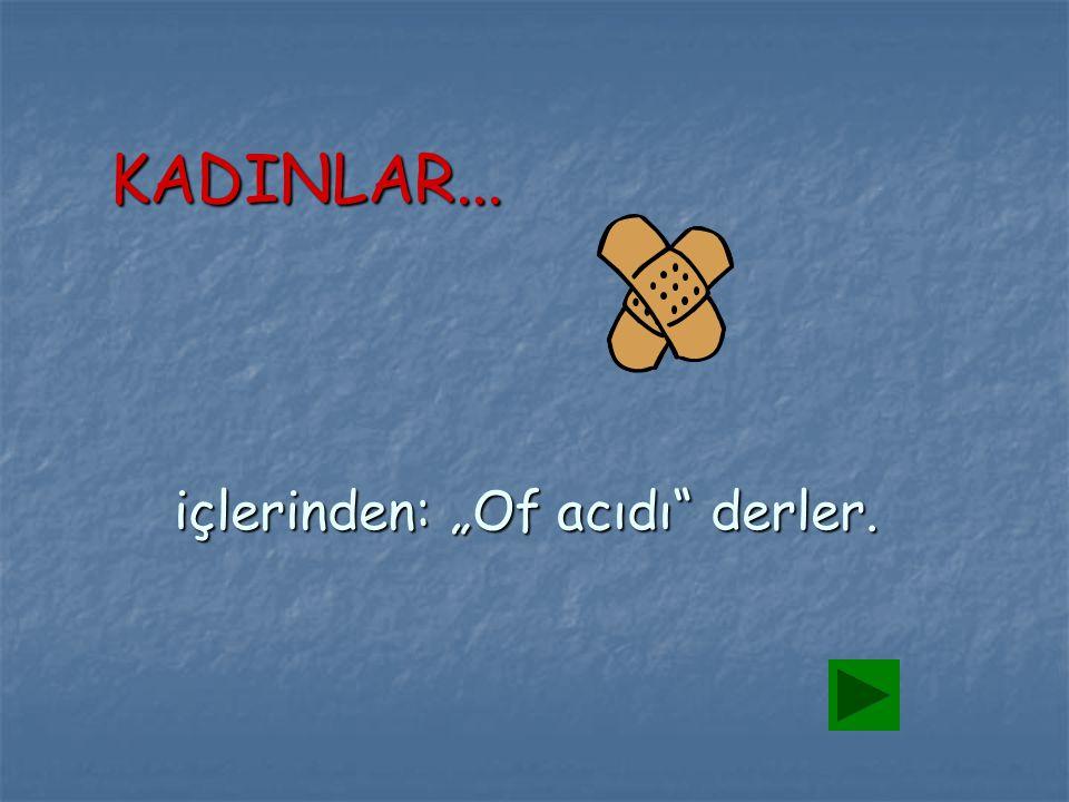 """içlerinden: """"Of acıdı"""" derler. KADINLAR..."""