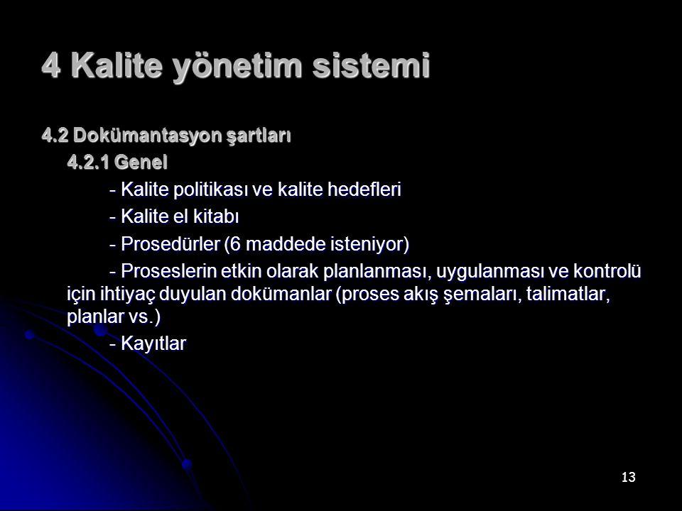 13 4 Kalite yönetim sistemi 4.2 Dokümantasyon şartları 4.2.1 Genel - Kalite politikası ve kalite hedefleri - Kalite el kitabı - Prosedürler (6 maddede isteniyor) - Proseslerin etkin olarak planlanması, uygulanması ve kontrolü için ihtiyaç duyulan dokümanlar (proses akış şemaları, talimatlar, planlar vs.) - Kayıtlar
