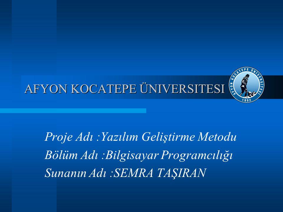 AFYON KOCATEPE ÜNIVERSITESI Proje Adı :Yazılım Geliştirme Metodu Bölüm Adı :Bilgisayar Programcılığı Sunanın Adı :SEMRA TAŞIRAN
