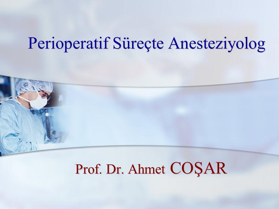 Perioperatif Süreçte Anesteziyolog Prof. Dr. Ahmet COŞAR Prof. Dr. Ahmet COŞAR