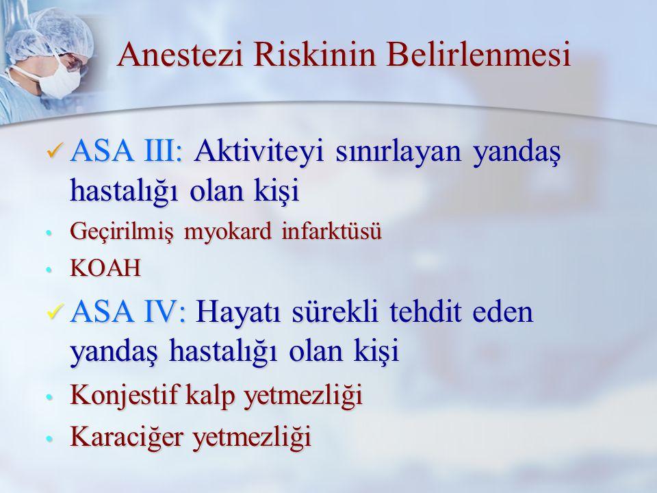 Amerikan Anesteziyolojistler Derneği Amerikan Anesteziyolojistler Derneği (American Society of Anesthesiologist- ASA) (American Society of Anesthesiologist- ASA) ASA I: Cerrahi patolojisi dışında bir hastalığı olmayan kişi ASA I: Cerrahi patolojisi dışında bir hastalığı olmayan kişi ASA II: Aktiviteyi sınırlamayan yandaş hastalığı olan kişi ASA II: Aktiviteyi sınırlamayan yandaş hastalığı olan kişi Anemi Diyabetes Mellitus Anemi Diyabetes Mellitus Kronik bronşitHipertansiyon Kronik bronşitHipertansiyon Anestezi Riskinin Belirlenmesi