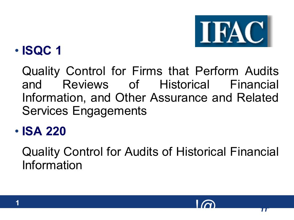 # !@ 1 ISQC 1 Quality Control for Firms that Perform Audits and Reviews of Historical Financial Information, and Other Assurance and Related Services