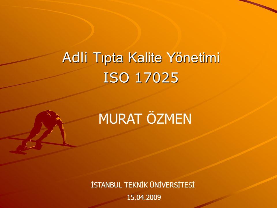 Adli Tıpta Kalite Yönetimi ISO 17025 MURAT ÖZMEN İSTANBUL TEKNİK ÜNİVERSİTESİ 15.04.2009