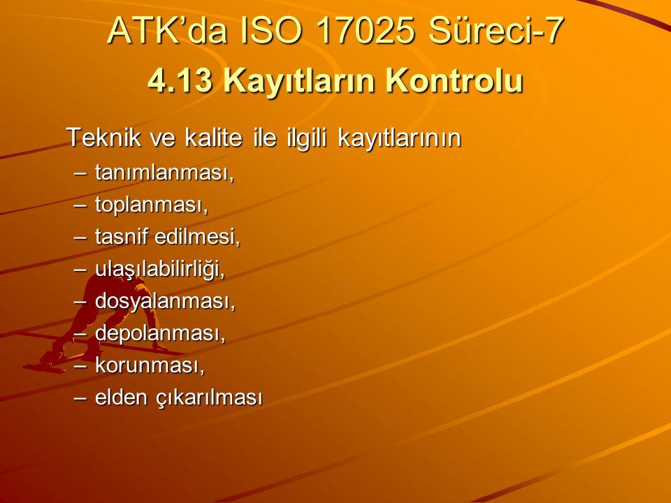 ATK'da ISO 17025 Süreci-7 4.13 Kayıtların Kontrolu Teknik ve kalite ile ilgili kayıtlarının –tanımlanması, –toplanması, –tasnif edilmesi, –ulaşılabili