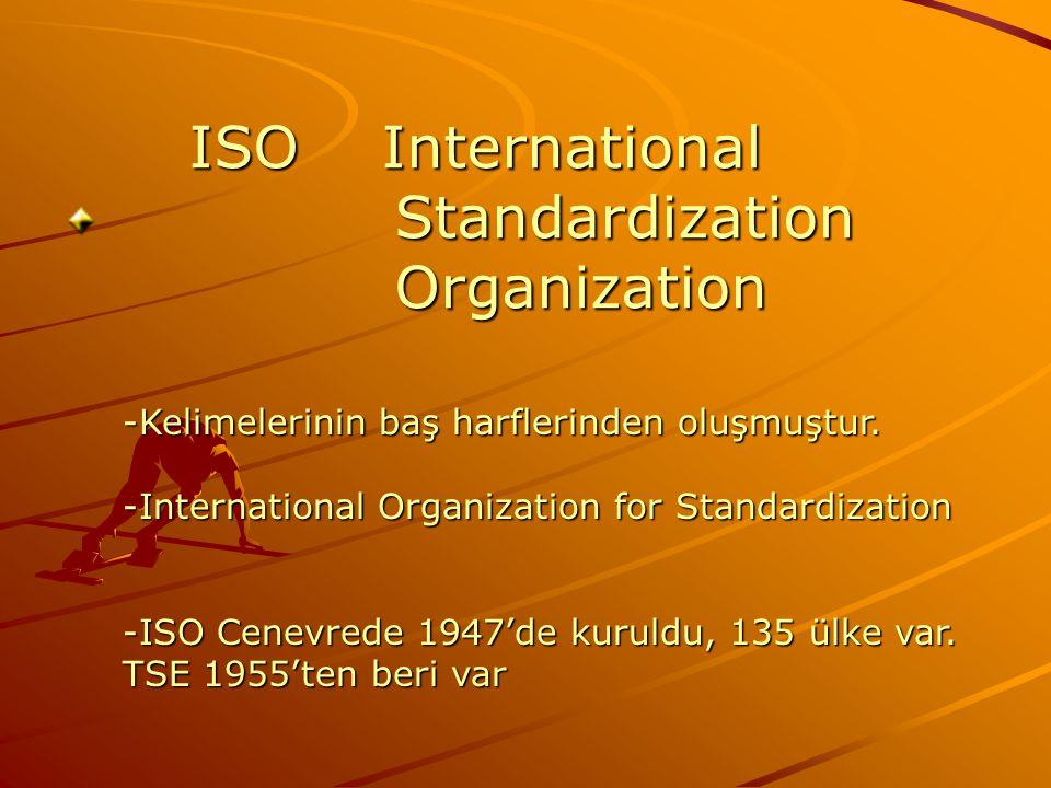 -Kelimelerinin baş harflerinden oluşmuştur. -International Organization for Standardization -ISO Cenevrede 1947'de kuruldu, 135 ülke var. TSE 1955'ten
