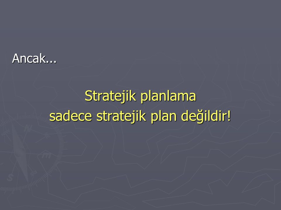 Ancak... Stratejik planlama sadece stratejik plan değildir!